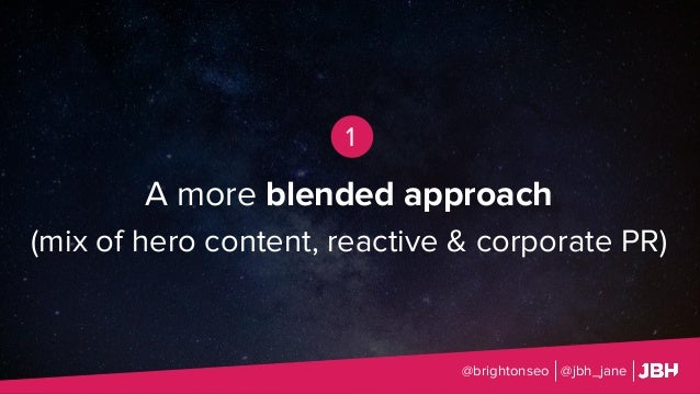 A more blended approach (mix of hero content, reactive & corporate PR) @brightonseo @jbh_jane 1