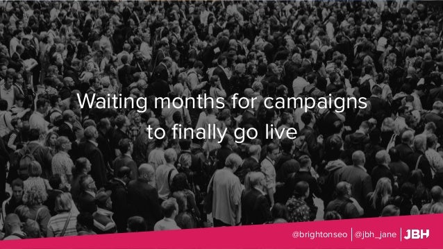 Waiting months for campaigns to finally go live @brightonseo @jbh_jane