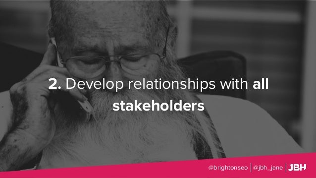 2. Develop relationships with all stakeholders @brightonseo @jbh_jane