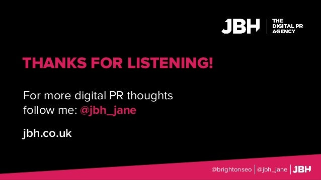 THANKS FOR LISTENING! For more digital PR thoughts follow me: @jbh_jane jbh.co.uk @brightonseo @jbh_jane