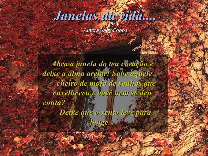 Janelas da vida.... Autora Lady Foppa Abra a janela do teu coração e deixe a alma arejar! Sabe aquele  cheiro de mofo de s...