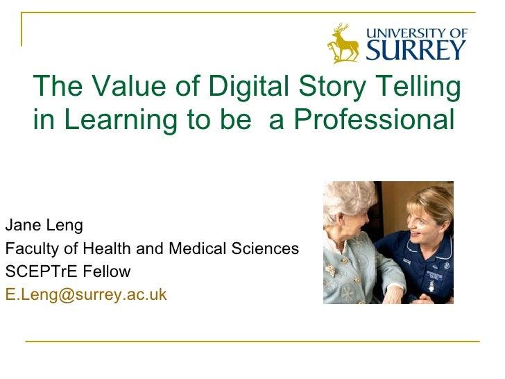 The Value of Digital Story Telling in Learning to be  a Professional <ul><li>Jane Leng </li></ul><ul><li>Faculty of Health...