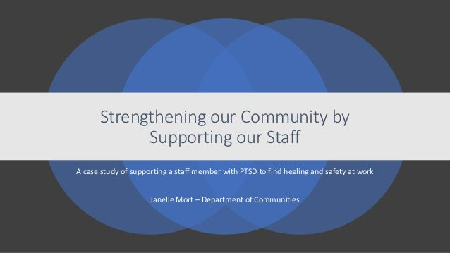 A case study of supporting a staff member with PTSD to find healing and safety at work Janelle Mort – Department of Commun...