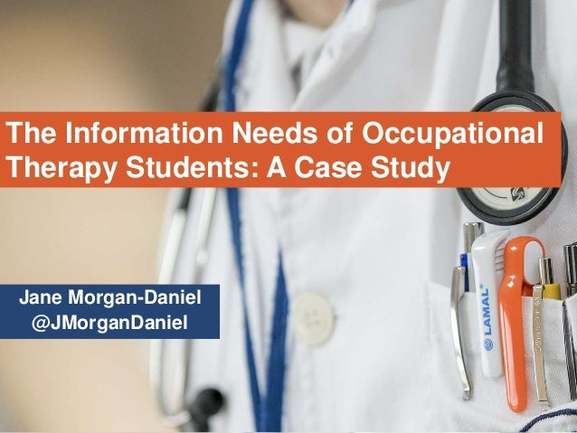 Jane Morgan-Daniel @JMorganDaniel The Information Needs of Occupational Therapy Students: A Case Study