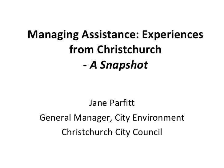 Managing Assistance: Experiences from Christchurch -  A Snapshot Jane Parfitt General Manager, City Environment Christchur...