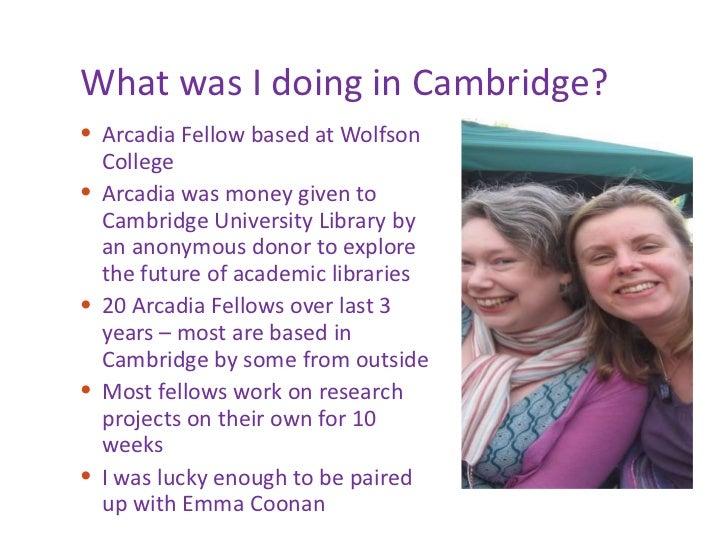 What was I doing in Cambridge? <ul><li>Arcadia Fellow based at Wolfson College </li></ul><ul><li>Arcadia was money given t...