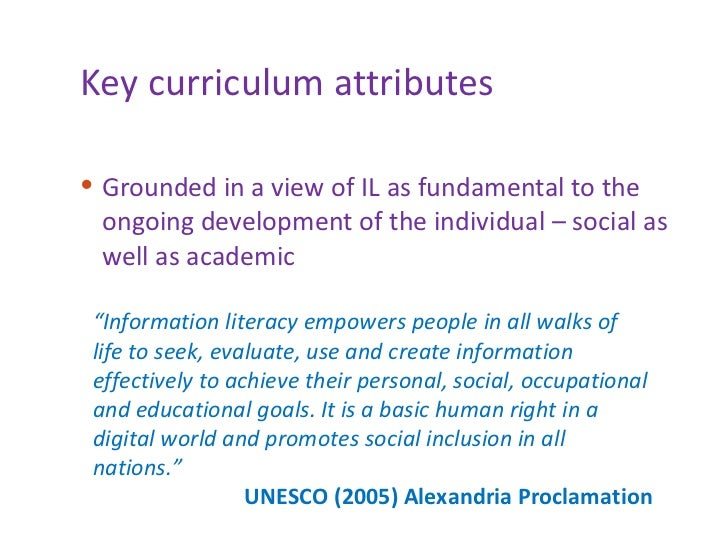 Key curriculum attributes <ul><li>Grounded in a view of IL as fundamental to the ongoing development of the individual – s...