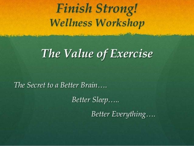 Finish Strong!Wellness WorkshopThe Value of ExerciseThe Secret to a Better Brain….Better Sleep…..Better Everything….