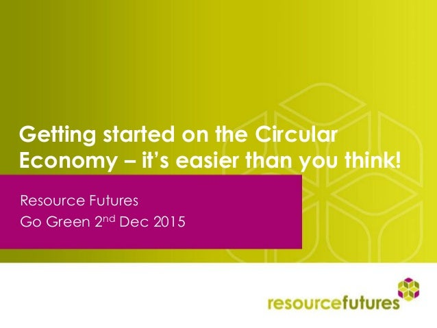 Getting started on the Circular Economy – it's easier than you think! Resource Futures Go Green 2nd Dec 2015