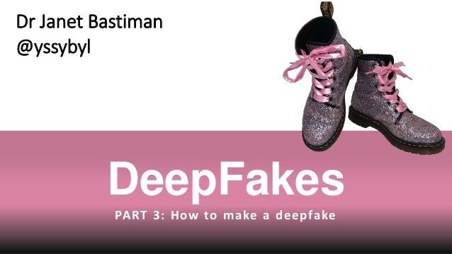 DeepFakes PART 3: How to make a deepfake Dr Janet Bastiman @yssybyl