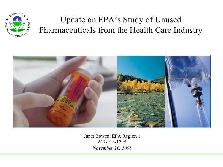 Update on EPA's Study of Unused Pharmaceuticals from the Health Care Industry Janet Bowen, EPA Region 1 617-918-1795 Novem...