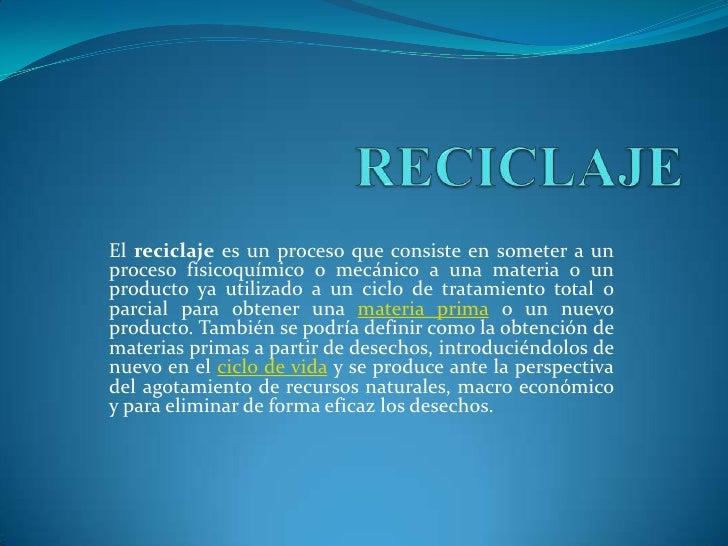 RECICLAJE<br />Elreciclajees un proceso que consiste en someter a un proceso fisicoquímico o mecánico a una materia o un...