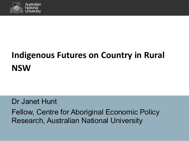 Indigenous Futures on Country in Rural NSW  Dr Janet Hunt Fellow, Centre for Aboriginal Economic Policy Research, Australi...