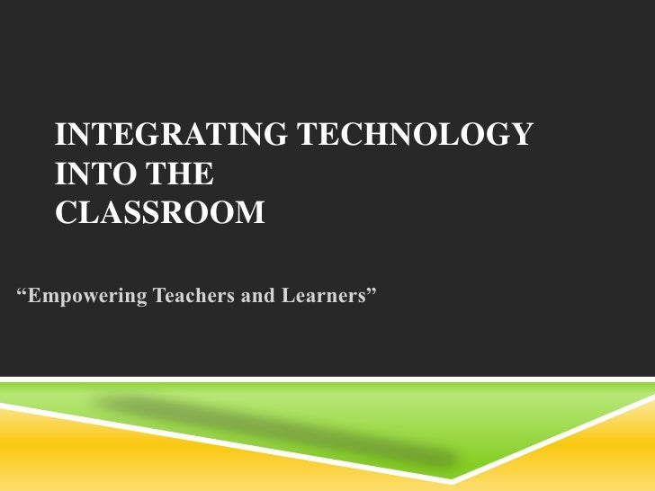 "INTEGRATING TECHNOLOGY   INTO THE   CLASSROOM""Empowering Teachers and Learners"""