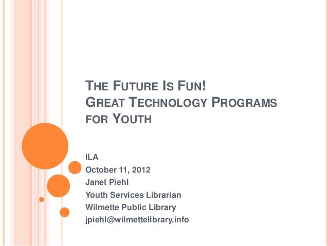 THE FUTURE IS FUN!GREAT TECHNOLOGY PROGRAMSFOR YOUTHILAOctober 11, 2012Janet PiehlYouth Services LibrarianWilmette Public ...