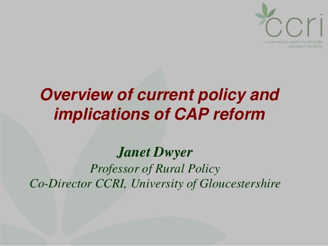 Overview of current policy and  implications of CAP reform                Janet Dwyer           Professor of Rural PolicyC...