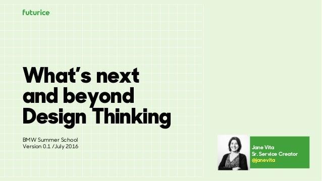 What's next and beyond Design Thinking Jane Vita Sr. Service Creator @janevita BMW Summer School Version 0.1 /July 2016