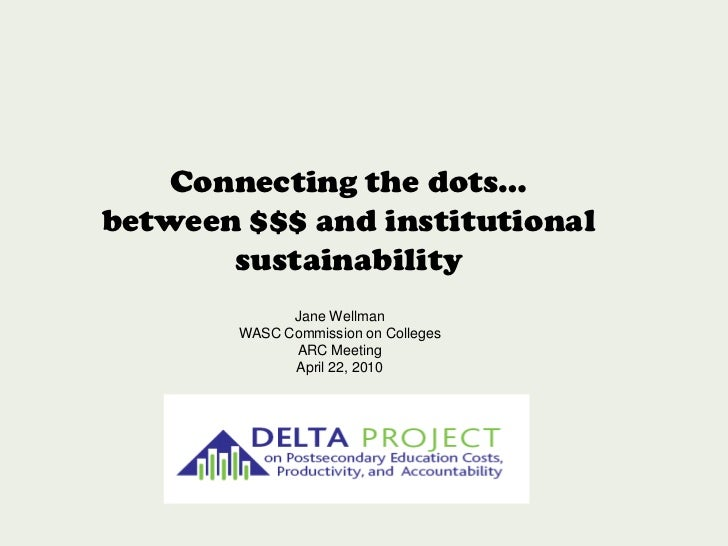Connecting the dots…<br />between $$$ and institutional sustainability <br />Jane Wellman<br />WASC Commission on Colleges...
