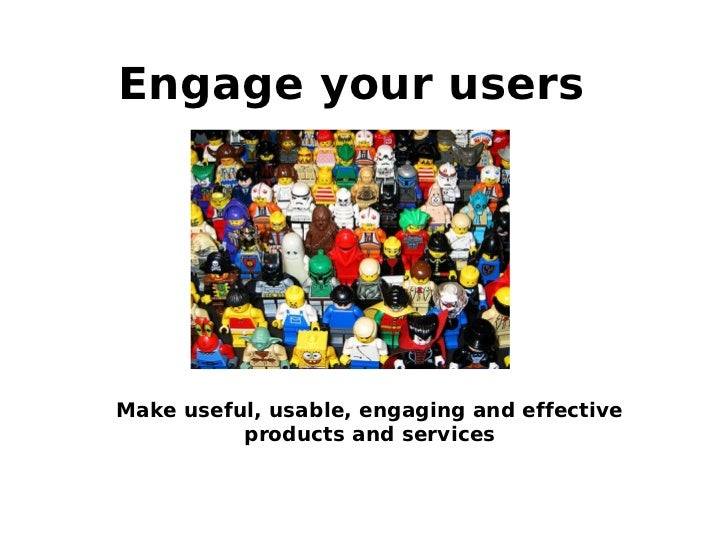 Engage your usersMake useful, usable, engaging and effective          products and services
