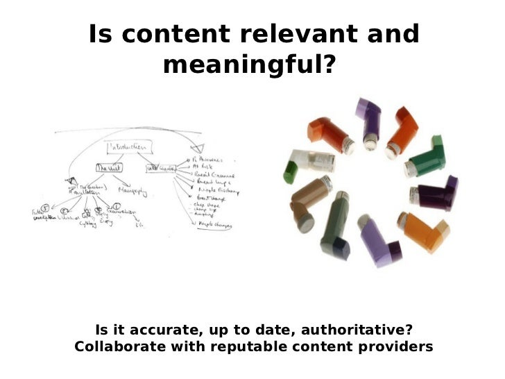 Is content relevant and      meaningful?  Is it accurate, up to date, authoritative?Collaborate with reputable content pro...