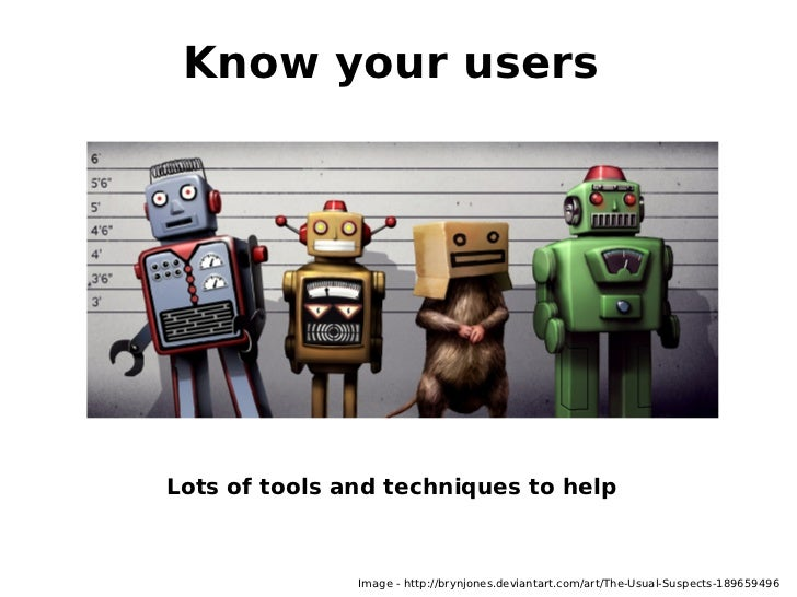 Know your usersLots of tools and techniques to help               Image - http://brynjones.deviantart.com/art/The-Usual-Su...