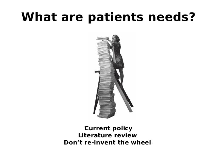 What are patients needs?           Current policy        Literature review     Don't re-invent the wheel