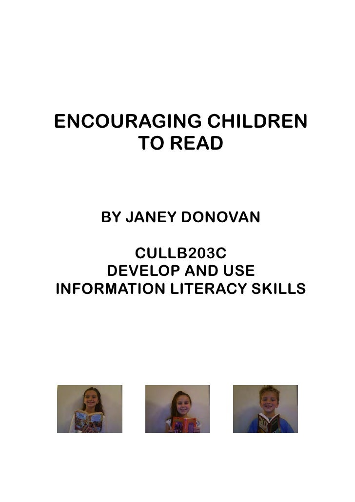 ENCOURAGING CHILDREN       TO READ       BY JANEY DONOVAN          CULLB203C      DEVELOP AND USE INFORMATION LITERACY SKI...