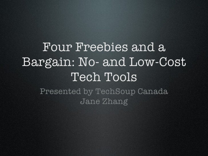 Four Freebies and a Bargain: No- and Low-Cost Tech Tools <ul><li>Presented by TechSoup Canada </li></ul><ul><li>Jane Zhang...