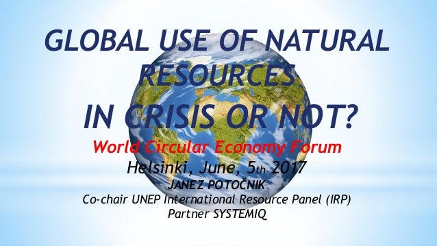 GLOBAL USE OF NATURAL RESOURCES IN CRISIS OR NOT? World Circular Economy Forum Helsinki, June, 5th 2017 JANEZ POTOČNIK Co-...