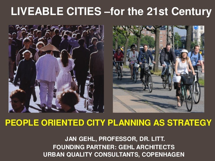 LIVEABLE CITIES –for the 21st CenturyPEOPLE ORIENTED CITY PLANNING AS STRATEGY            JAN GEHL, PROFESSOR, DR. LITT.  ...