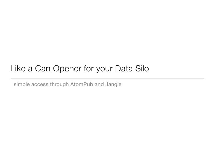 Like a Can Opener for your Data Silo simple access through AtomPub and Jangle