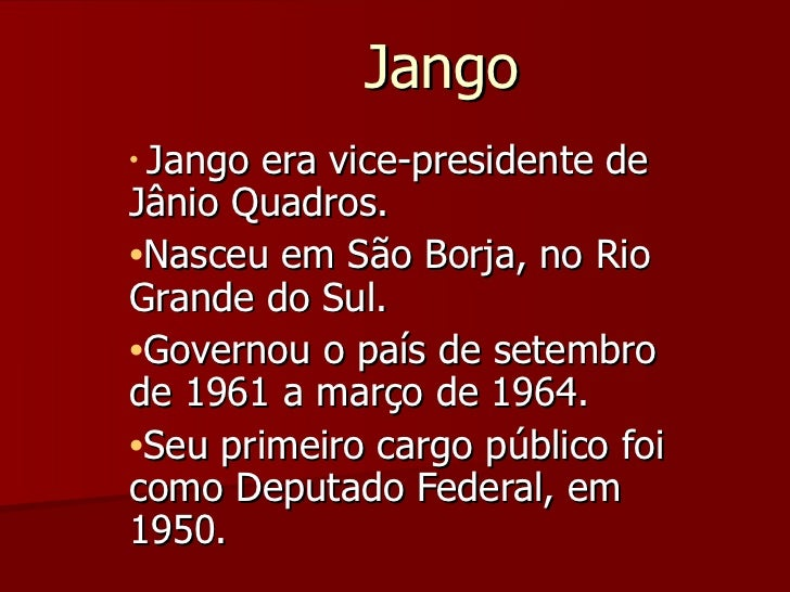Jango <ul><li>Jango era vice-presidente de Jânio Quadros. </li></ul><ul><li>Nasceu em São Borja, no Rio Grande do Sul.  </...