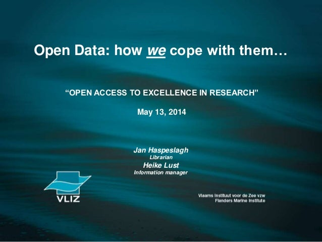 """Open Data: how we cope with them… """"OPEN ACCESS TO EXCELLENCE IN RESEARCH"""" May 13, 2014 Jan Haspeslagh Librarian Heike Lust..."""