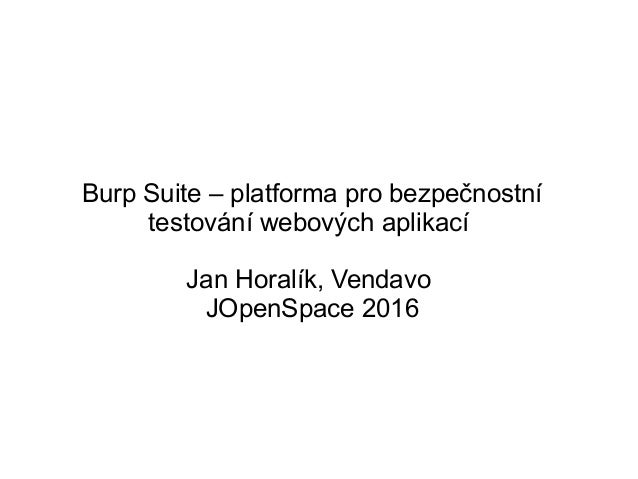 Burp Suite – platforma pro bezpečnostní testování webových aplikací Jan Horalík, Vendavo JOpenSpace 2016