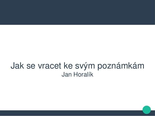 Jak se vracet ke svým poznámkám Jan Horalík
