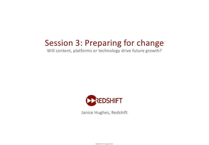Session 3: Preparing for changeWill content, platforms or technology drive future growth?                 Janice Hughes, R...