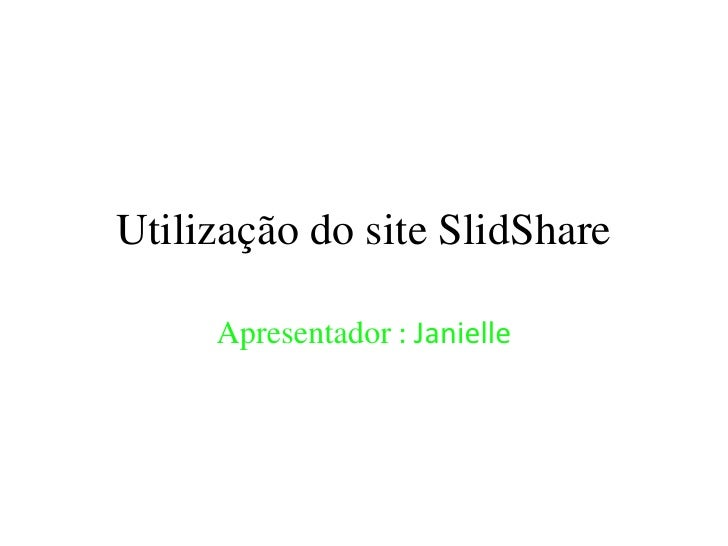 Utilização do site SlidShare     Apresentador : Janielle