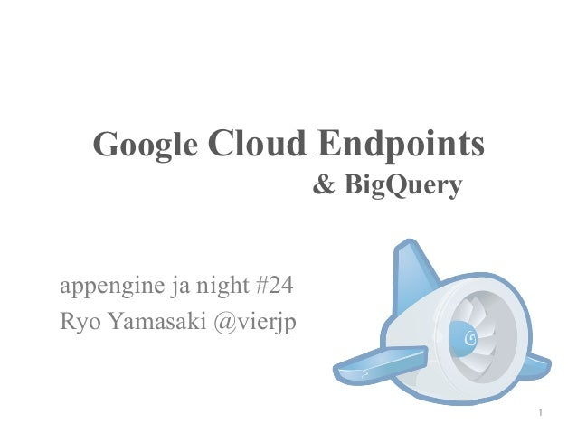 Google Cloud Endpoints	                         & BigQuery	appengine ja night #24Ryo Yamasaki @vierjp	                    ...