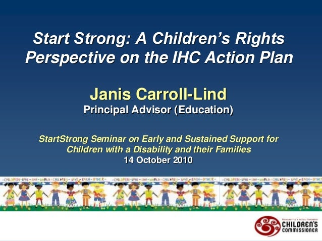 Start Strong: A Children's Rights Perspective on the IHC Action Plan Janis Carroll-Lind Principal Advisor (Education) Star...