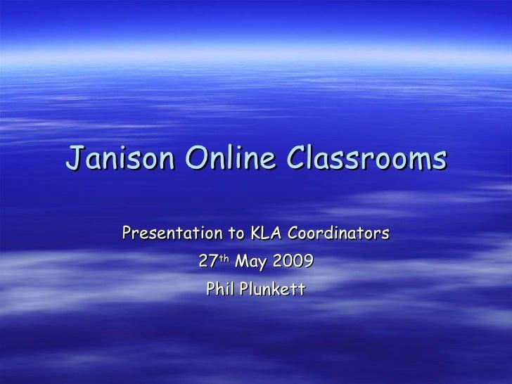 Janison Online Classrooms Presentation to KLA Coordinators 27 th  May 2009 Phil Plunkett