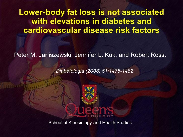 Lower-body fat loss is not associated with elevations in diabetes and cardiovascular disease risk factors <ul><li>Peter M....