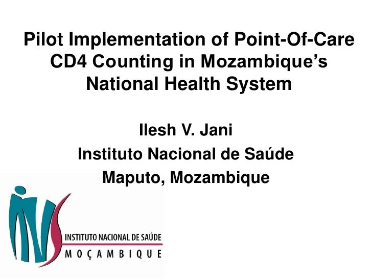 Pilot Implementation of Point-Of-Care CD4 Counting in Mozambique's National Health System<br />Ilesh V. Jani<br />Institut...