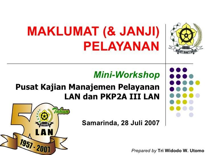 MAKLUMAT (& JANJI) PELAYANAN Mini-Workshop Pusat Kajian Manajemen Pelayanan LAN dan PKP2A III LAN Samarinda, 28 Juli 2007 ...