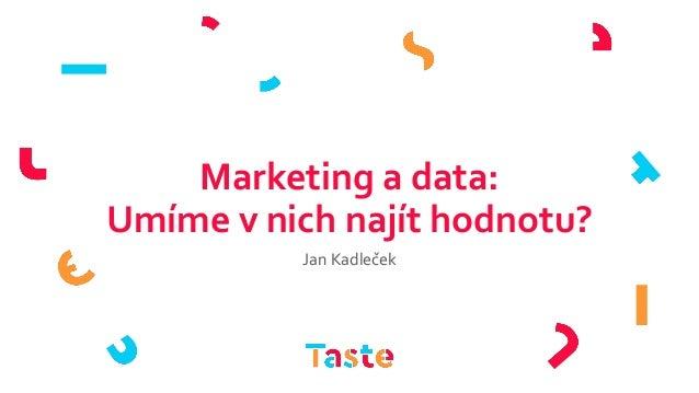 Marketing a data: Umíme v nich najít hodnotu? Jan Kadleček