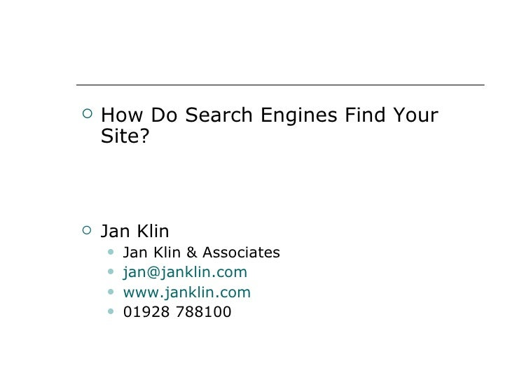 <ul><li>How Do Search Engines Find Your Site? </li></ul><ul><li>Jan Klin </li></ul><ul><ul><li>Jan Klin & Associates </li>...