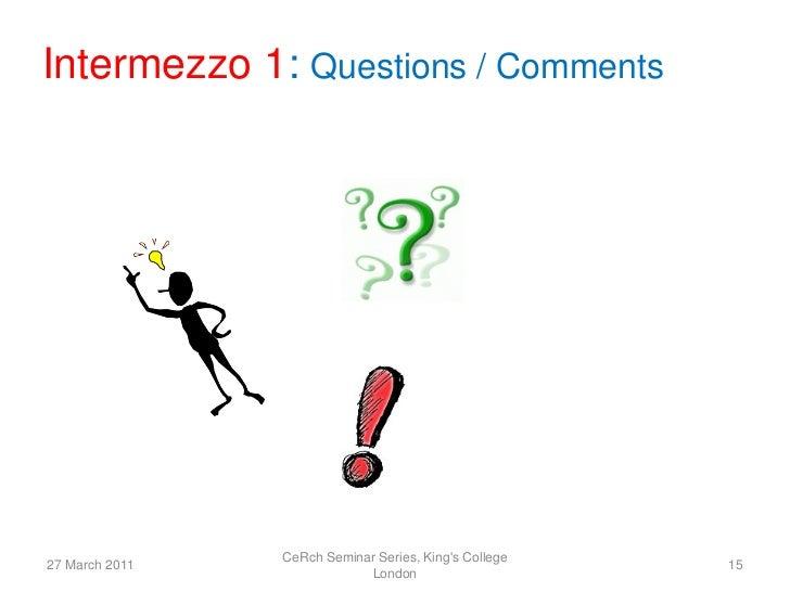 Intermezzo 1: Questions / Comments                CeRch Seminar Series, Kings College27 March 2011                        ...