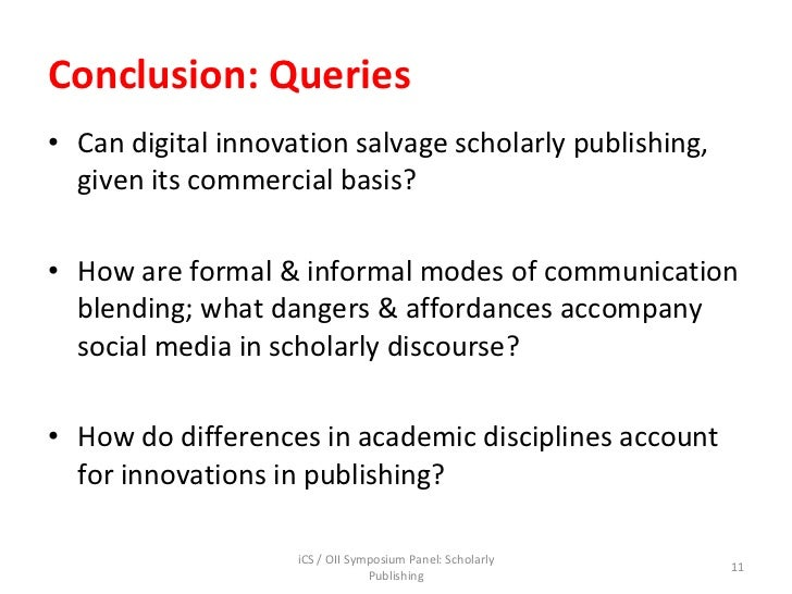 Conclusion: Queries <ul><li>Can digital innovation salvage scholarly publishing, given its commercial basis? </li></ul><ul...