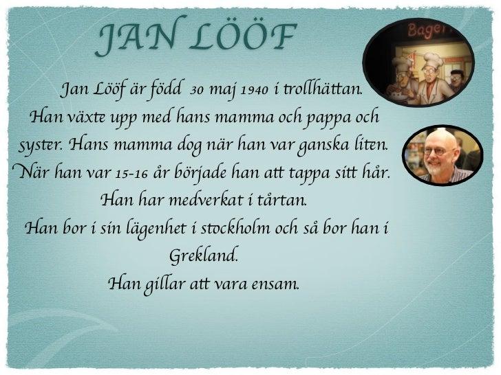 JAN LÖÖF      Jan Lööf är född 30 maj 1940 i trollhättan. Han växte upp med hans mamma och pappa ochsyster. Hans mamma dog...