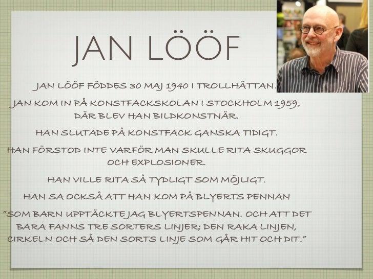 JAN LÖÖF     JAN LÖÖF FÖDDES 30 MAJ 1940 I TROLLHÄTTAN. JAN KOM IN PÅ KONSTFACKSKOLAN I STOCKHOLM 1959,            DÄR BLE...