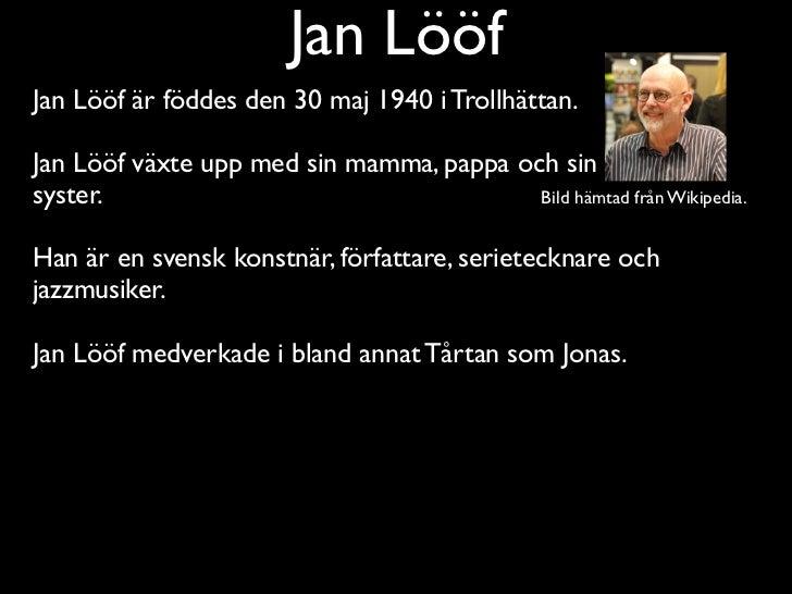 Jan LööfJan Lööf är föddes den 30 maj 1940 i Trollhättan.Jan Lööf växte upp med sin mamma, pappa och sinsyster.           ...